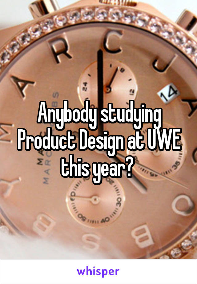 Anybody studying Product Design at UWE this year?