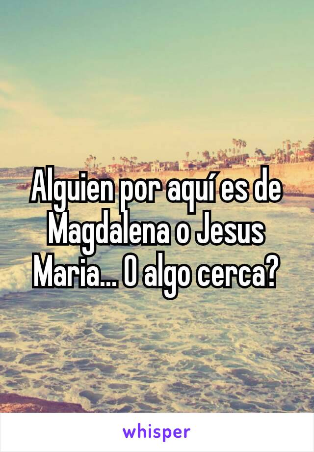 Alguien por aquí es de Magdalena o Jesus Maria... O algo cerca?