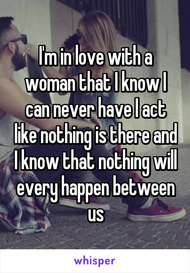 I'm in love with a woman that I know I can never have I act like nothing is there and I know that nothing will every happen between us
