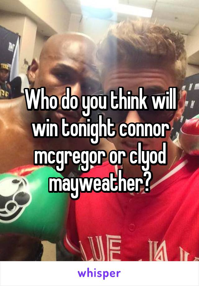 Who do you think will win tonight connor mcgregor or clyod mayweather?