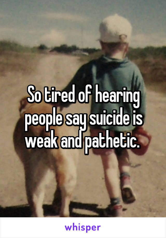 So tired of hearing people say suicide is weak and pathetic.