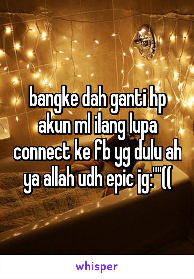 "bangke dah ganti hp akun ml ilang lupa connect ke fb yg dulu ah ya allah udh epic jg:""""(("