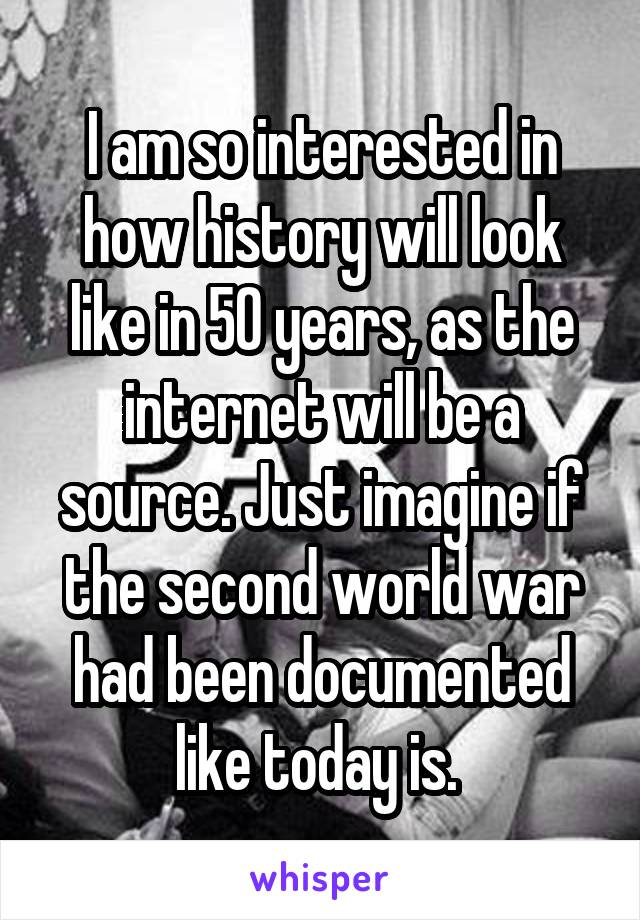 I am so interested in how history will look like in 50 years, as the internet will be a source. Just imagine if the second world war had been documented like today is.