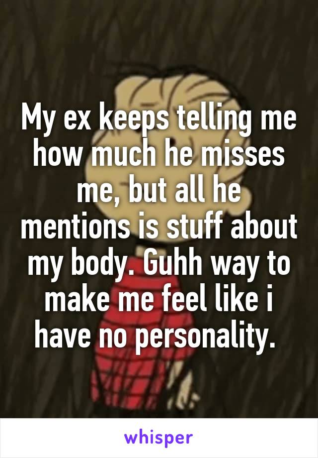 My ex keeps telling me how much he misses me, but all he mentions is stuff about my body. Guhh way to make me feel like i have no personality.