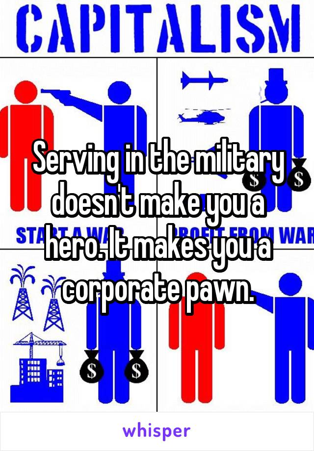 Serving in the military doesn't make you a hero. It makes you a corporate pawn.