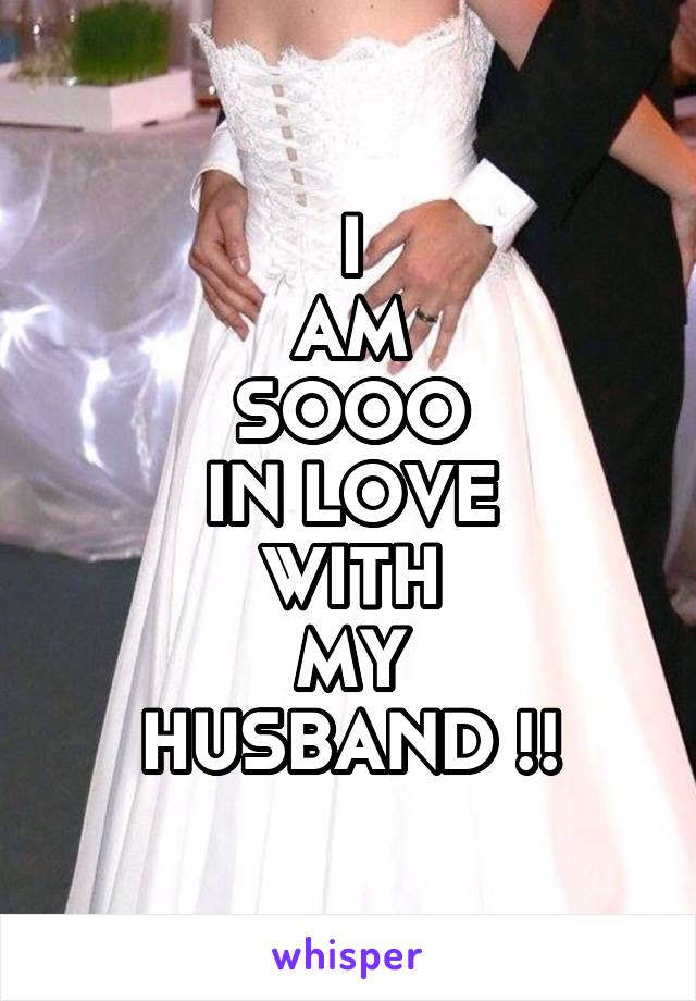 I AM SOOO IN LOVE WITH MY HUSBAND !!