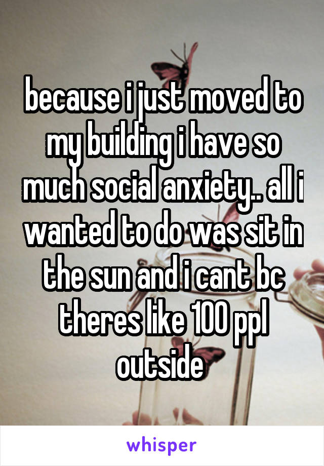 because i just moved to my building i have so much social anxiety.. all i wanted to do was sit in the sun and i cant bc theres like 100 ppl outside