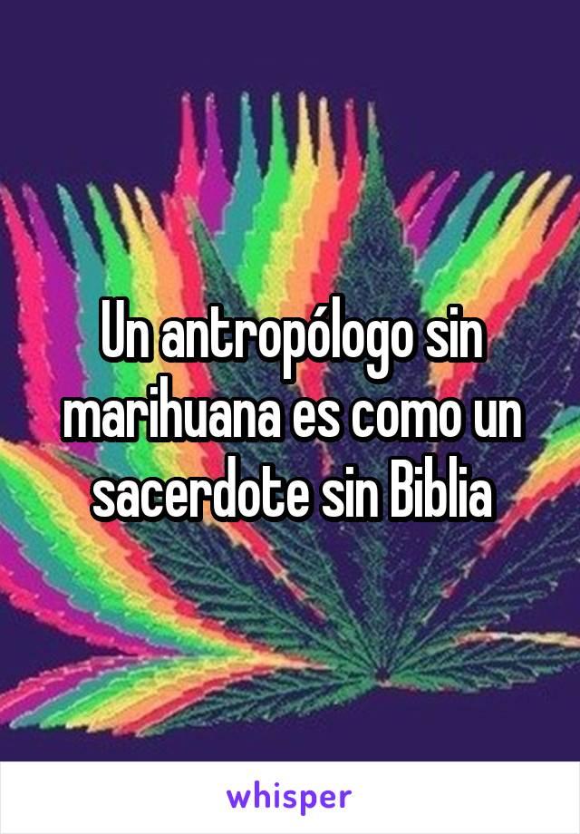 Un antropólogo sin marihuana es como un sacerdote sin Biblia