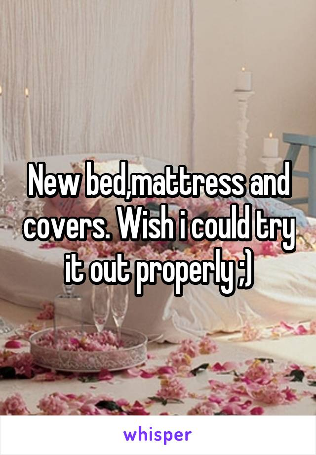 New bed,mattress and covers. Wish i could try it out properly ;)
