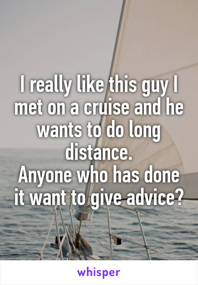 I really like this guy I met on a cruise and he wants to do long distance. Anyone who has done it want to give advice?