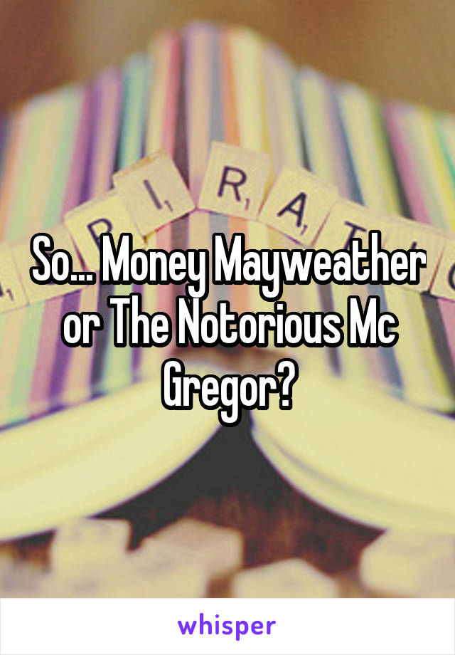 So... Money Mayweather or The Notorious Mc Gregor?