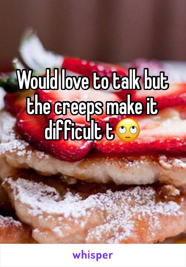 Would love to talk but the creeps make it difficult t🙄