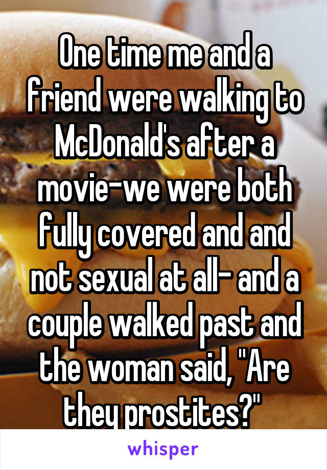 """One time me and a friend were walking to McDonald's after a movie-we were both fully covered and and not sexual at all- and a couple walked past and the woman said, """"Are they prostites?"""""""