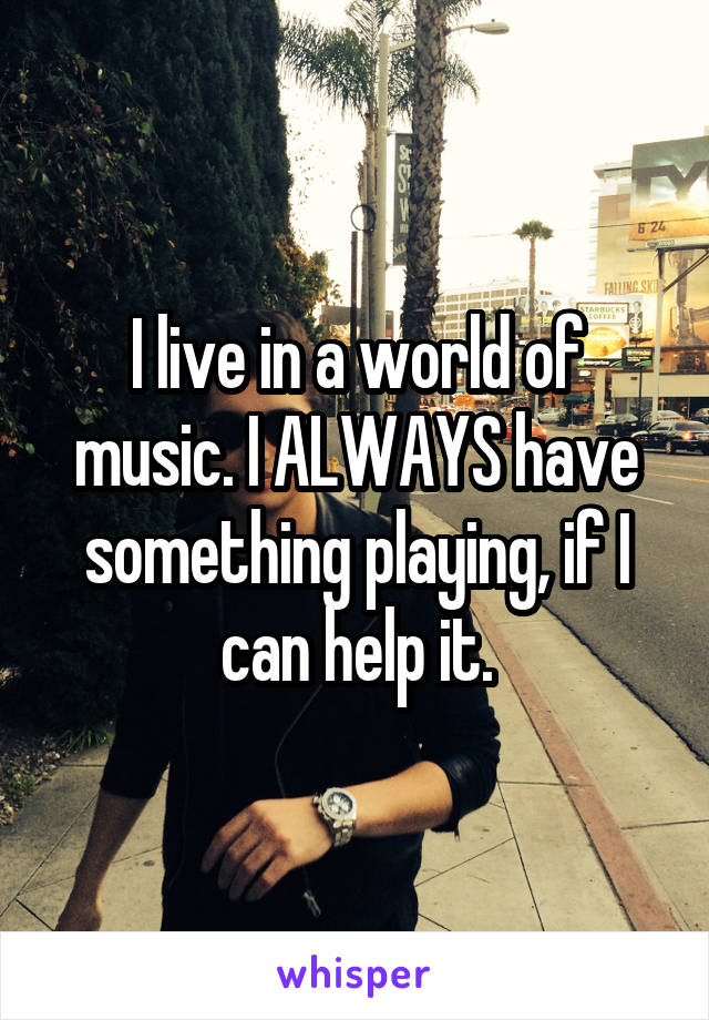 I live in a world of music. I ALWAYS have something playing, if I can help it.