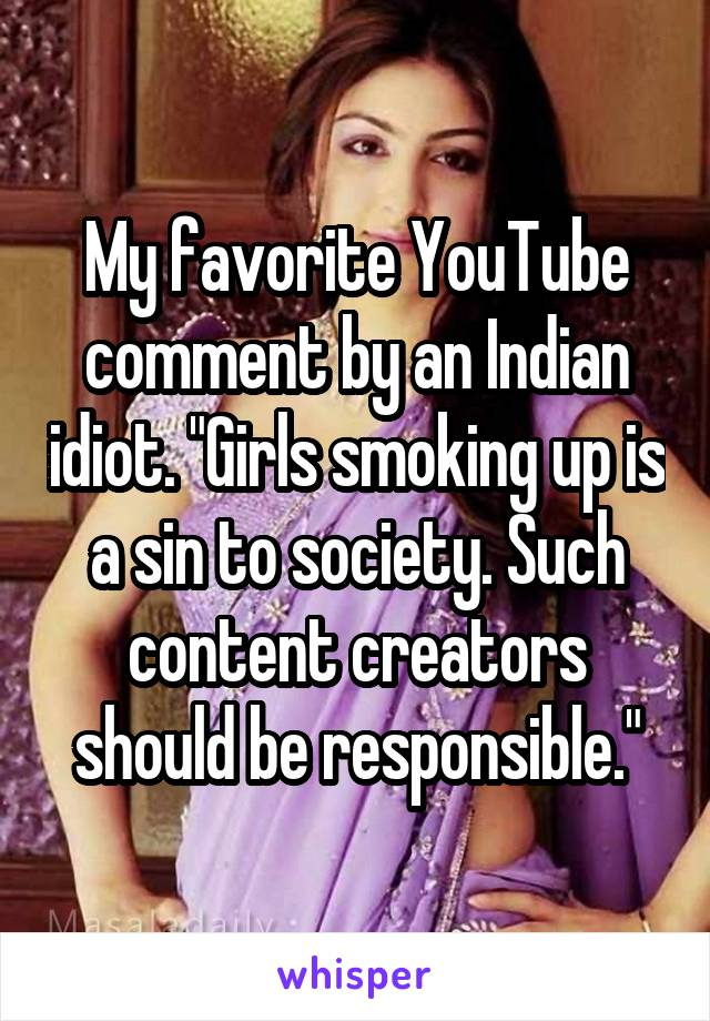 """My favorite YouTube comment by an Indian idiot. """"Girls smoking up is a sin to society. Such content creators should be responsible."""""""