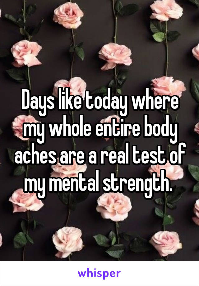 Days like today where my whole entire body aches are a real test of my mental strength.