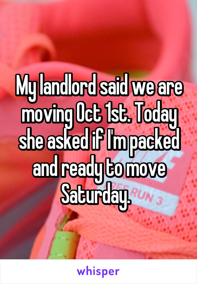 My landlord said we are moving Oct 1st. Today she asked if I'm packed and ready to move Saturday.