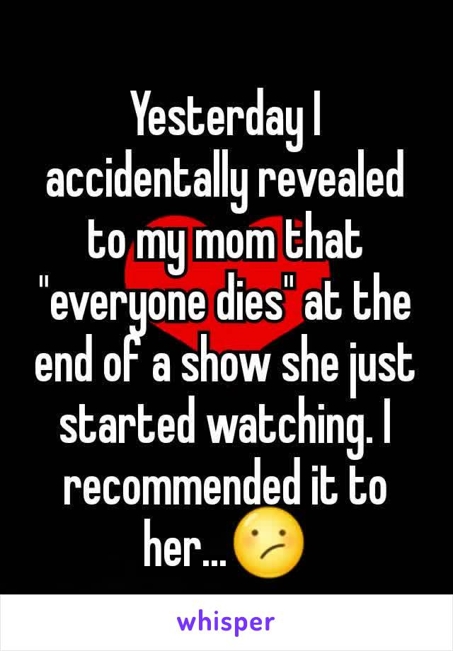 """Yesterday I accidentally revealed to my mom that """"everyone dies"""" at the end of a show she just started watching. I recommended it to her...😕"""