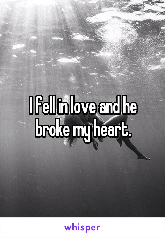 I fell in love and he broke my heart.