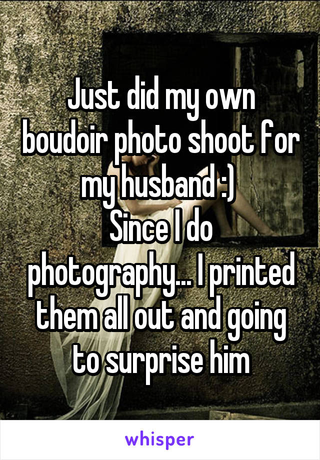 Just did my own boudoir photo shoot for my husband :)  Since I do photography... I printed them all out and going to surprise him