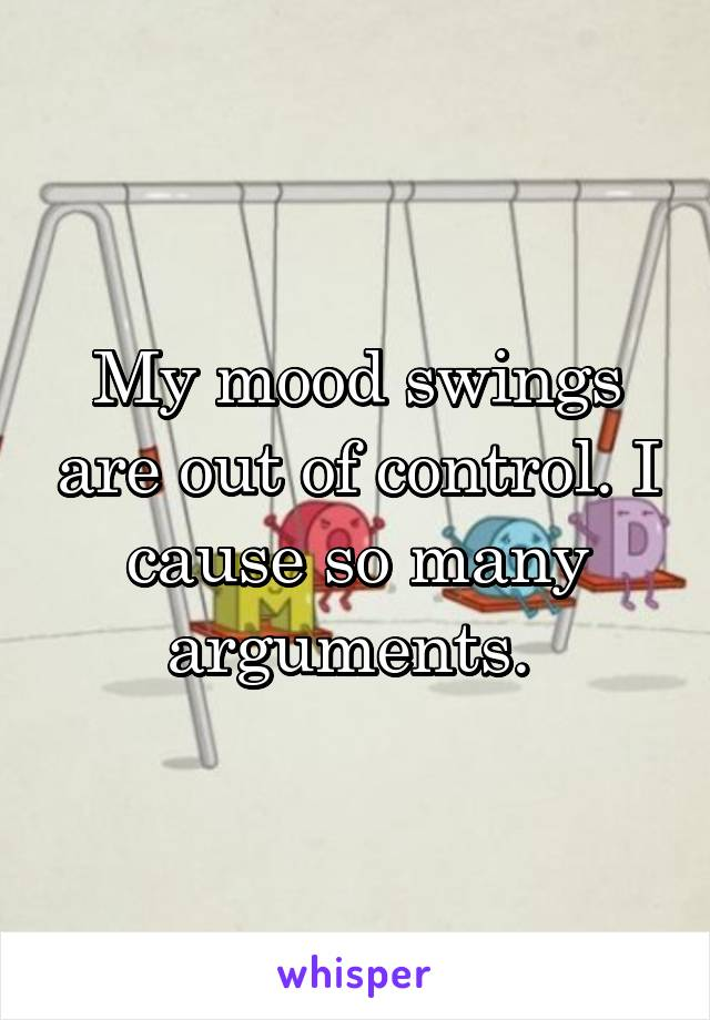 My mood swings are out of control. I cause so many arguments.