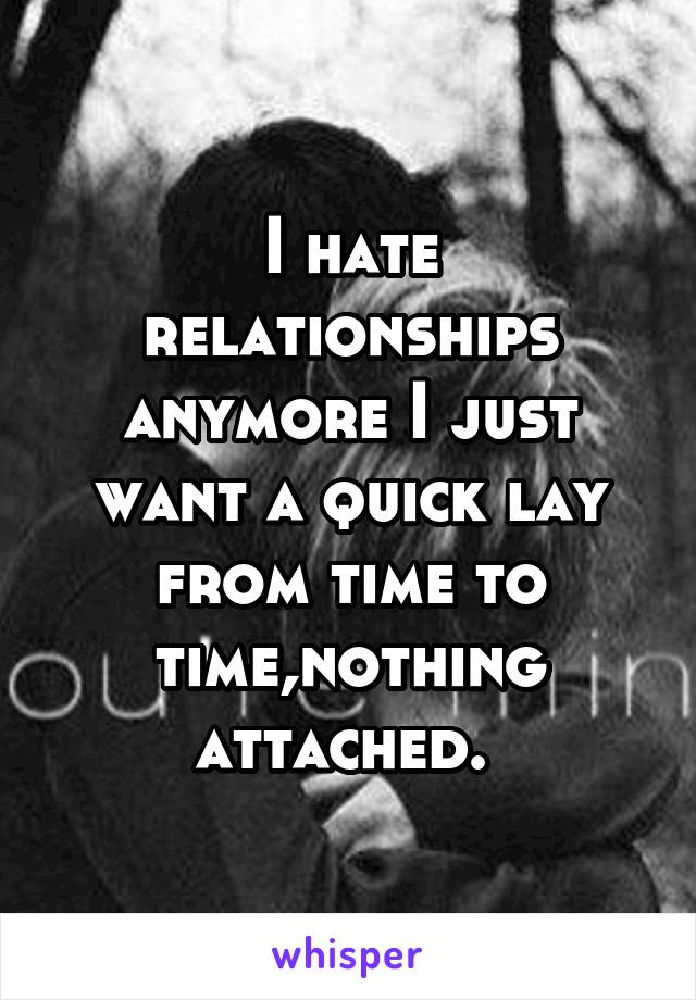 I hate relationships anymore I just want a quick lay from time to time,nothing attached.