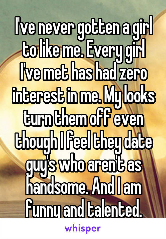 I've never gotten a girl to like me. Every girl I've met has had zero interest in me. My looks turn them off even though I feel they date guy's who aren't as handsome. And I am funny and talented.