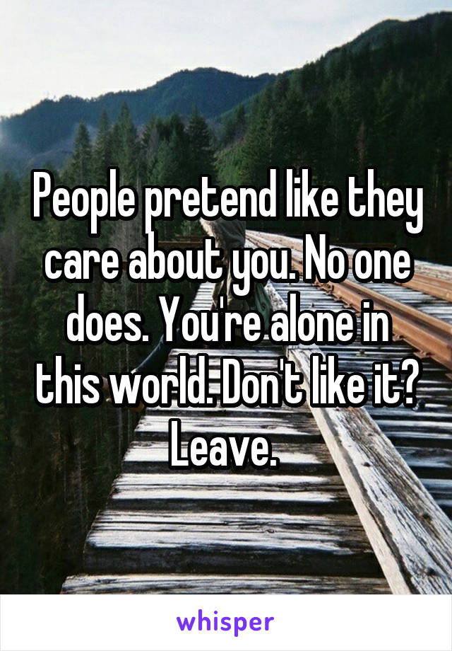 People pretend like they care about you. No one does. You're alone in this world. Don't like it? Leave.