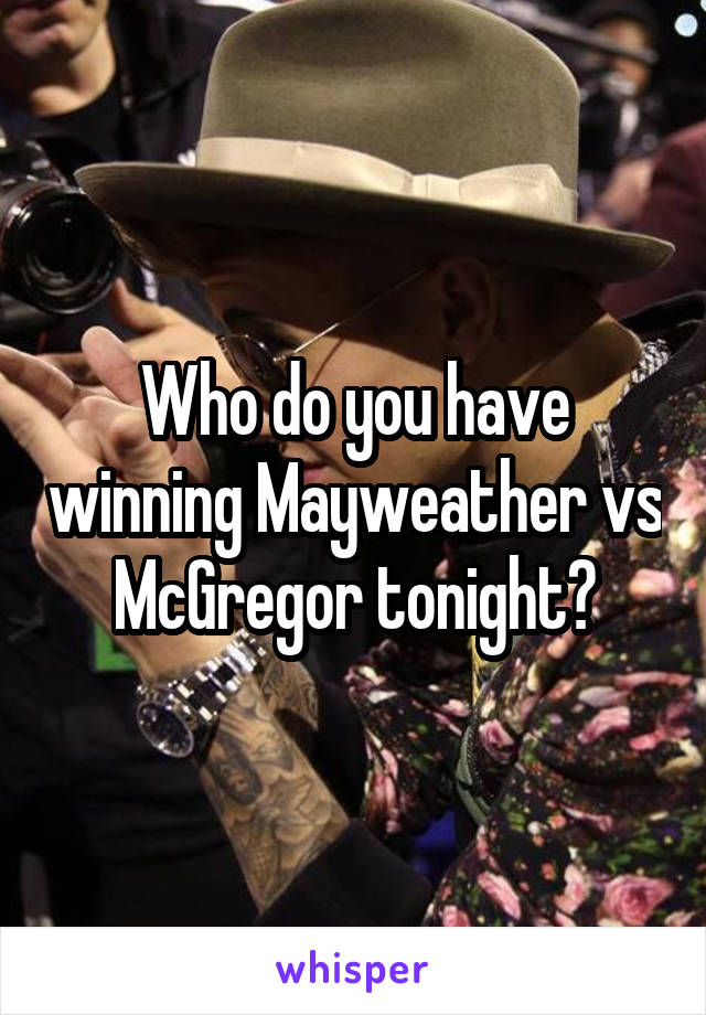 Who do you have winning Mayweather vs McGregor tonight?