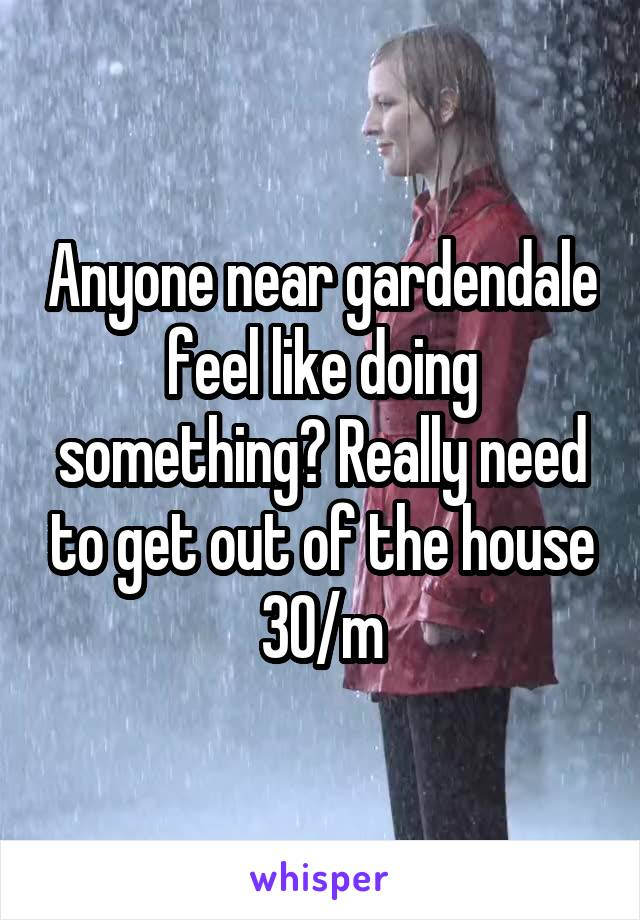 Anyone near gardendale feel like doing something? Really need to get out of the house 30/m
