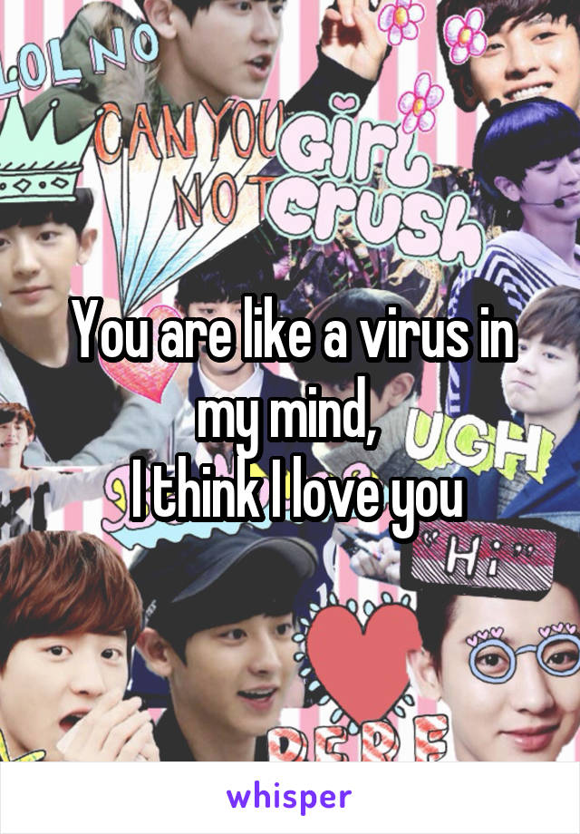 You are like a virus in my mind,   I think I love you