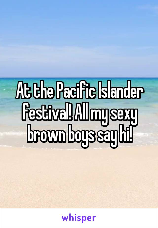 At the Pacific Islander festival! All my sexy brown boys say hi!