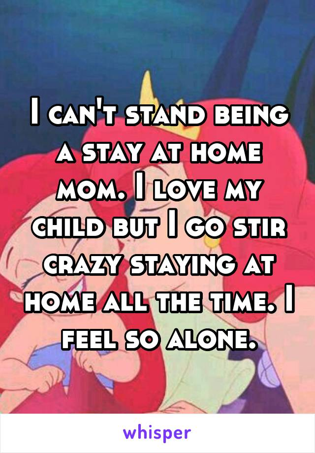 I can't stand being a stay at home mom. I love my child but I go stir crazy staying at home all the time. I feel so alone.