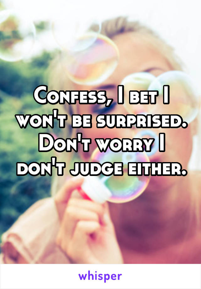 Confess, I bet I won't be surprised. Don't worry I don't judge either.