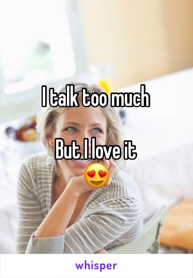 I talk too much   But I love it  😍