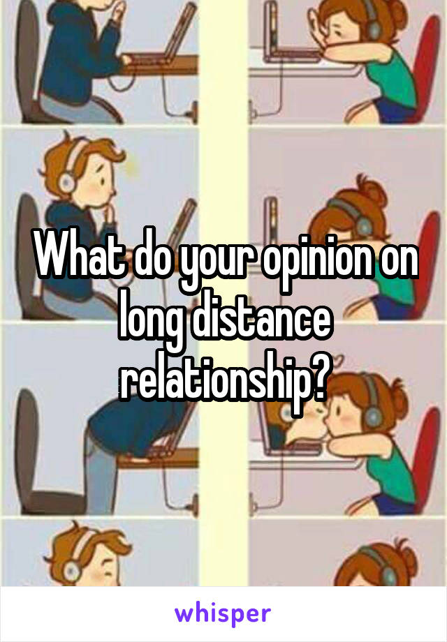 What do your opinion on long distance relationship?