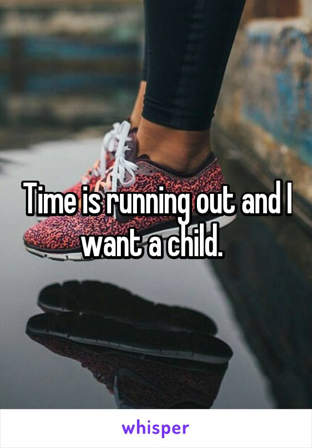 Time is running out and I want a child.