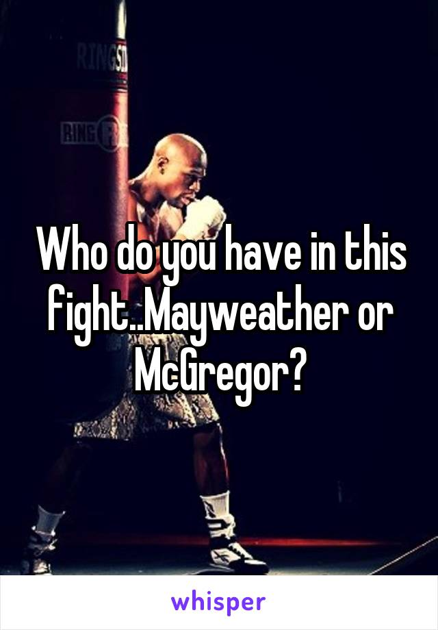 Who do you have in this fight..Mayweather or McGregor?