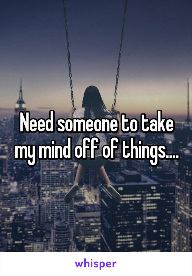 Need someone to take my mind off of things....