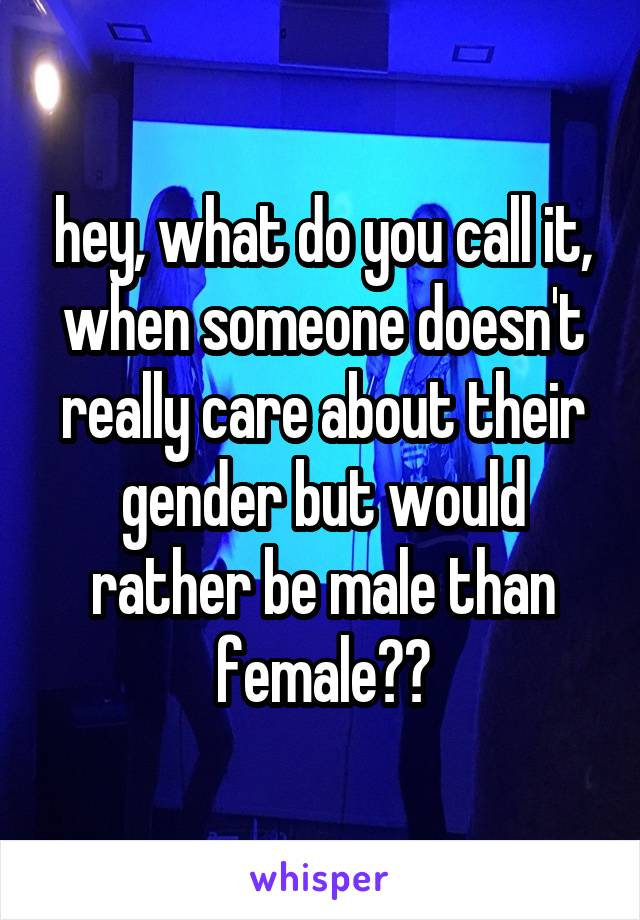 hey, what do you call it, when someone doesn't really care about their gender but would rather be male than female??