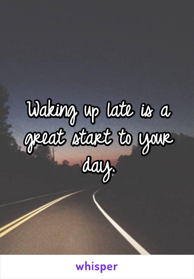 Waking up late is a great start to your day.