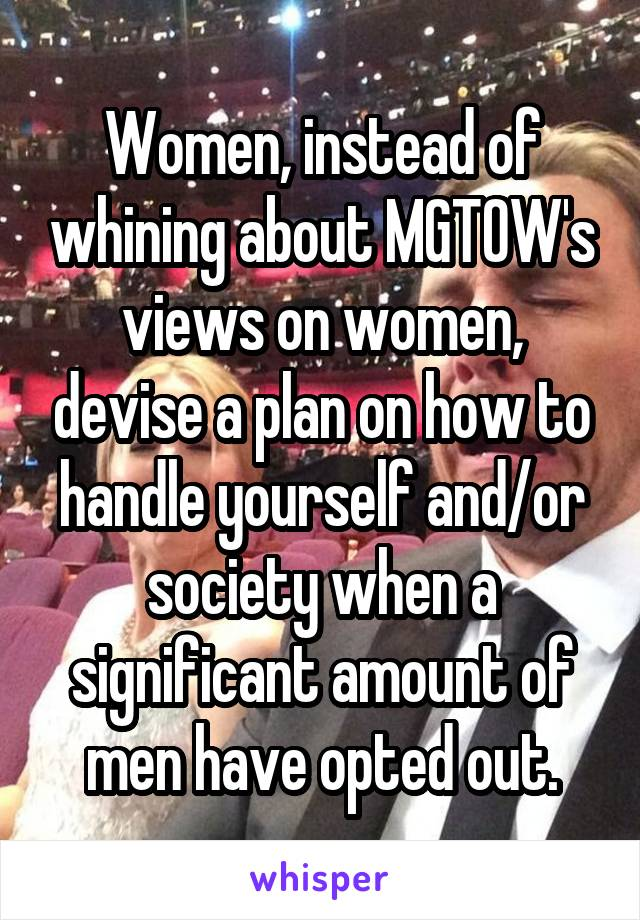 Women, instead of whining about MGTOW's views on women, devise a plan on how to handle yourself and/or society when a significant amount of men have opted out.