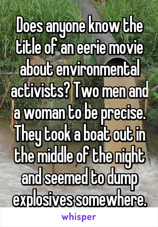 Does anyone know the title of an eerie movie about environmental activists? Two men and a woman to be precise. They took a boat out in the middle of the night and seemed to dump explosives somewhere.