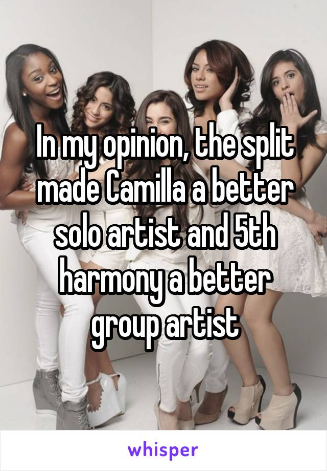 In my opinion, the split made Camilla a better solo artist and 5th harmony a better group artist
