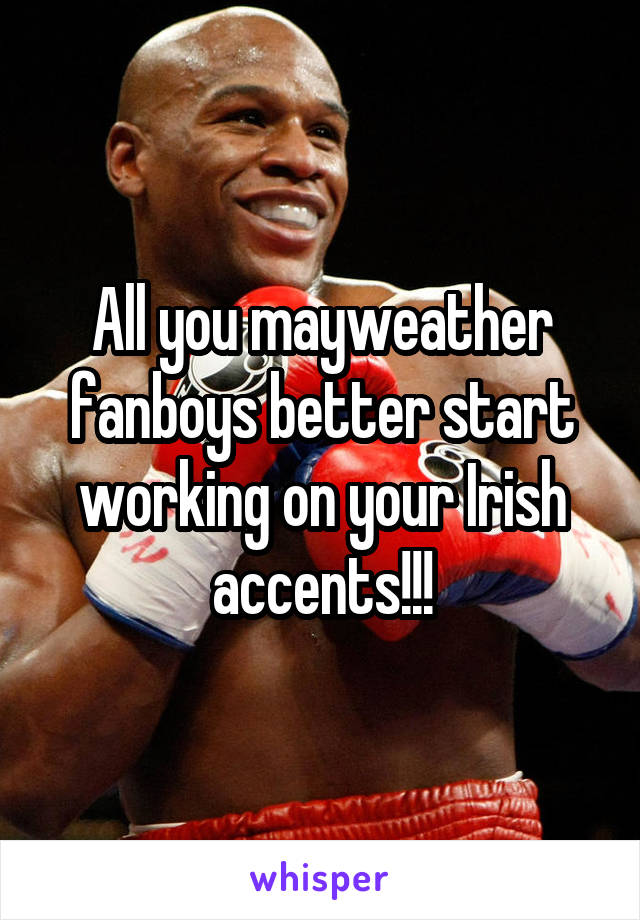 All you mayweather fanboys better start working on your Irish accents!!!