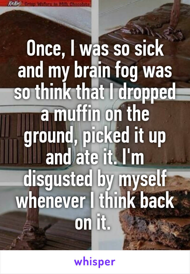 Once, I was so sick and my brain fog was so think that I dropped a muffin on the ground, picked it up and ate it. I'm disgusted by myself whenever I think back on it.