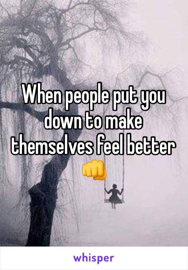 When people put you down to make themselves feel better  👊