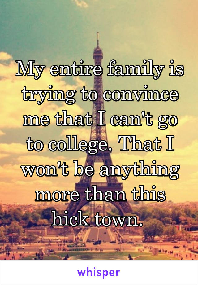 My entire family is trying to convince me that I can't go to college. That I won't be anything more than this hick town.
