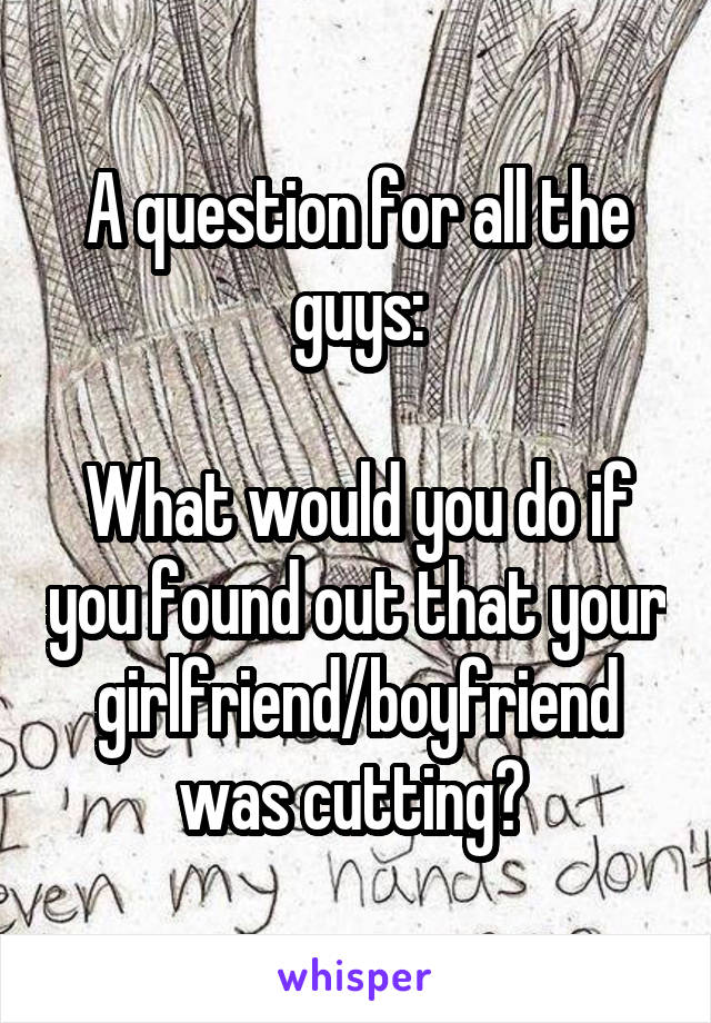 A question for all the guys:  What would you do if you found out that your girlfriend/boyfriend was cutting?