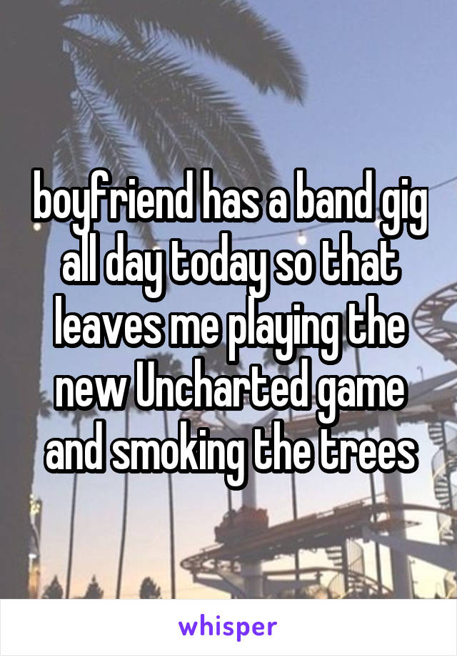 boyfriend has a band gig all day today so that leaves me playing the new Uncharted game and smoking the trees